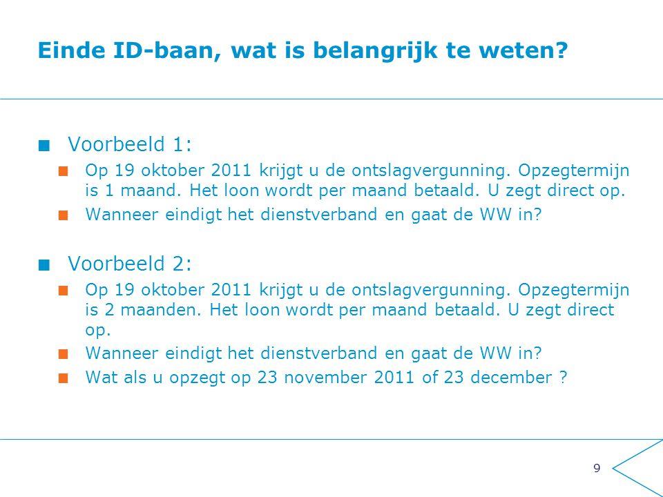 9 Einde ID-baan, wat is belangrijk te weten? Voorbeeld 1: Op 19 oktober 2011 krijgt u de ontslagvergunning. Opzegtermijn is 1 maand. Het loon wordt pe