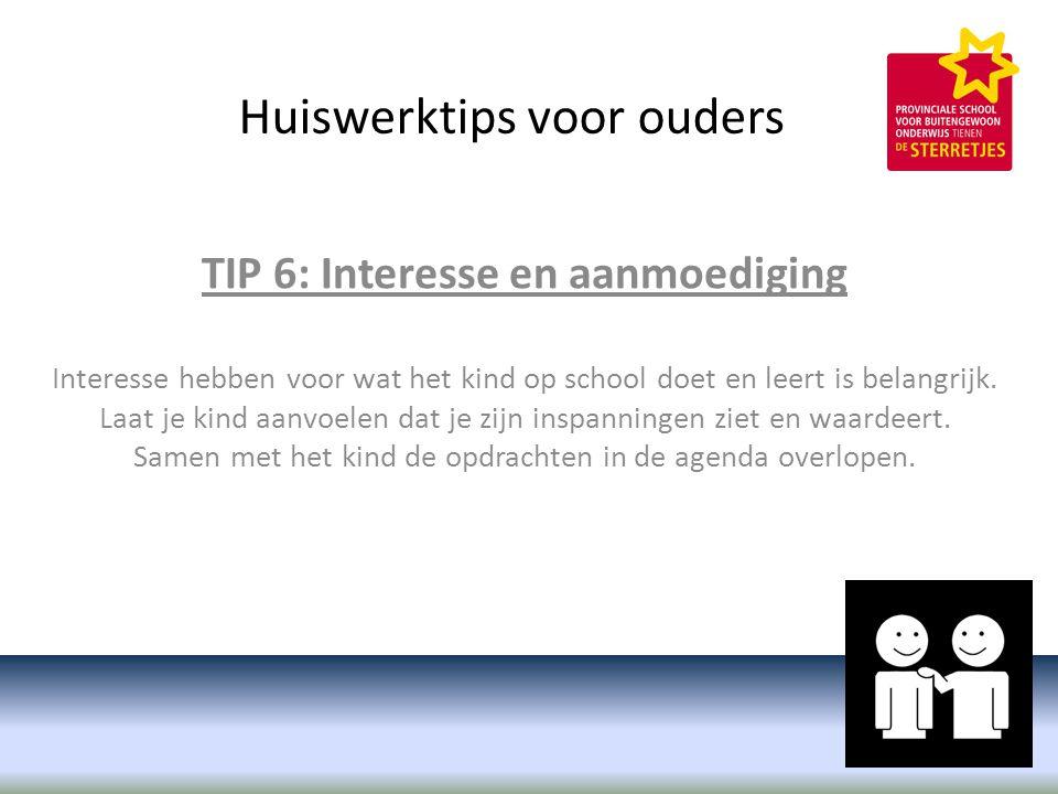Huiswerktips voor ouders TIP 6: Interesse en aanmoediging Interesse hebben voor wat het kind op school doet en leert is belangrijk.