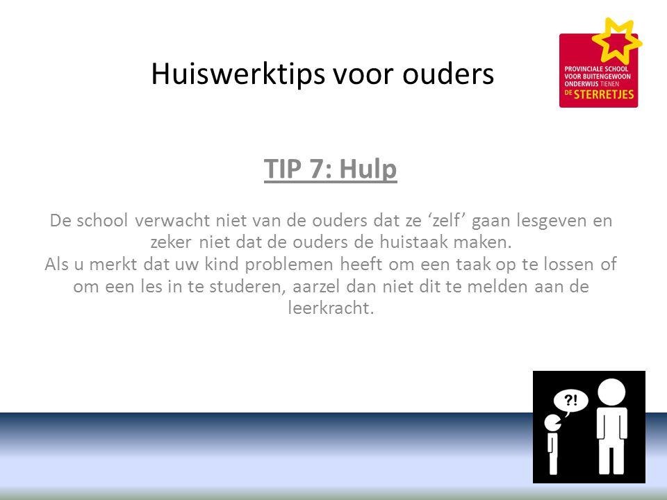 Huiswerktips voor ouders TIP 7: Hulp De school verwacht niet van de ouders dat ze 'zelf' gaan lesgeven en zeker niet dat de ouders de huistaak maken.