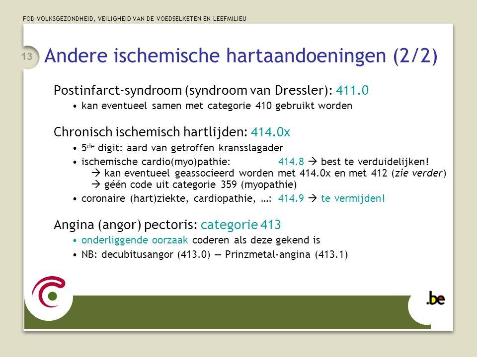 FOD VOLKSGEZONDHEID, VEILIGHEID VAN DE VOEDSELKETEN EN LEEFMILIEU 13 Andere ischemische hartaandoeningen (2/2) Postinfarct-syndroom (syndroom van Dressler): 411.0 •kan eventueel samen met categorie 410 gebruikt worden Chronisch ischemisch hartlijden: 414.0x •5 de digit: aard van getroffen kransslagader •ischemische cardio(myo)pathie:414.8  best te verduidelijken.