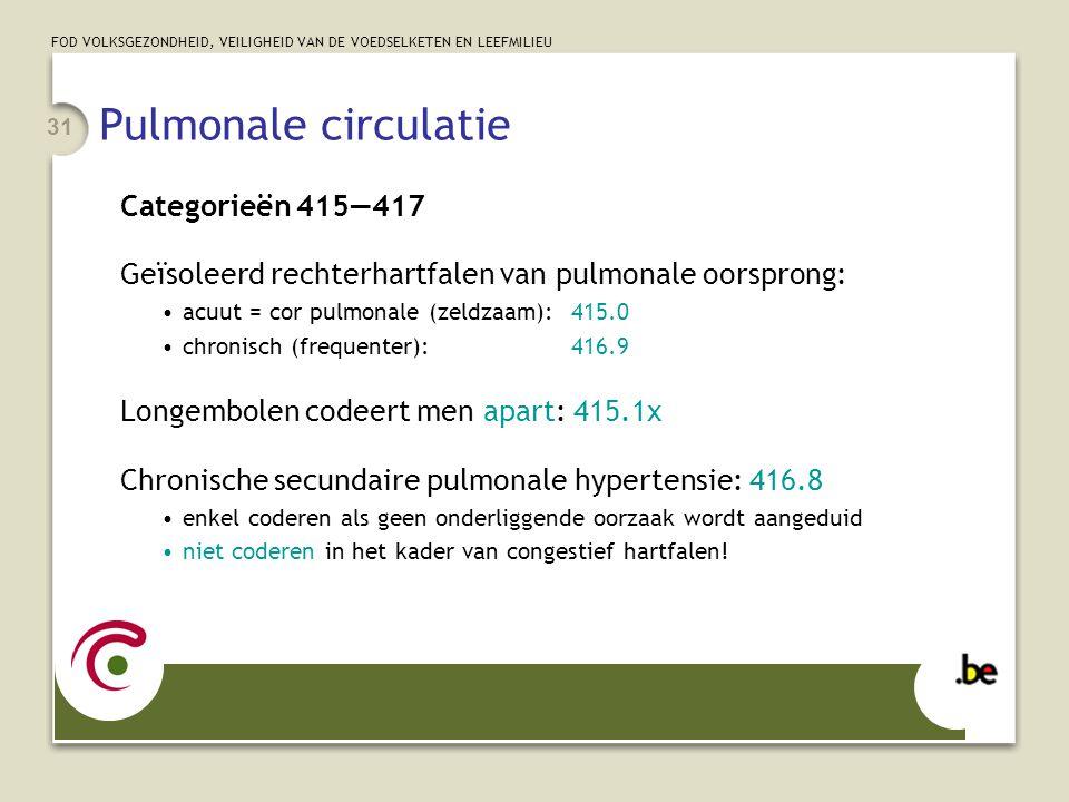 FOD VOLKSGEZONDHEID, VEILIGHEID VAN DE VOEDSELKETEN EN LEEFMILIEU 31 Pulmonale circulatie Categorieën 415—417 Geïsoleerd rechterhartfalen van pulmonale oorsprong: •acuut = cor pulmonale (zeldzaam):415.0 •chronisch (frequenter):416.9 Longembolen codeert men apart: 415.1x Chronische secundaire pulmonale hypertensie: 416.8 •enkel coderen als geen onderliggende oorzaak wordt aangeduid •niet coderen in het kader van congestief hartfalen!