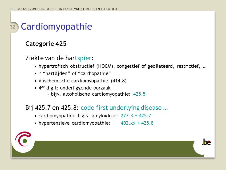 FOD VOLKSGEZONDHEID, VEILIGHEID VAN DE VOEDSELKETEN EN LEEFMILIEU 32 Cardiomyopathie Categorie 425 Ziekte van de hartspier: •hypertrofisch obstructief (HOCM), congestief of gedilateerd, restrictief, … •≠ hartlijden of cardiopathie •≠ ischemische cardiomyopathie (414.8) •4 de digit: onderliggende oorzaak - bijv.