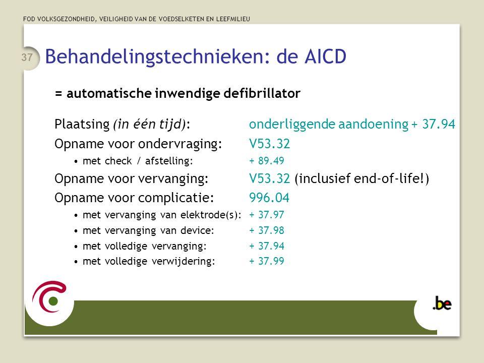 FOD VOLKSGEZONDHEID, VEILIGHEID VAN DE VOEDSELKETEN EN LEEFMILIEU 37 Behandelingstechnieken: de AICD = automatische inwendige defibrillator Plaatsing (in één tijd):onderliggende aandoening + 37.94 Opname voor ondervraging:V53.32 •met check / afstelling:+ 89.49 Opname voor vervanging:V53.32 (inclusief end-of-life!) Opname voor complicatie:996.04 •met vervanging van elektrode(s):+ 37.97 •met vervanging van device:+ 37.98 •met volledige vervanging:+ 37.94 •met volledige verwijdering:+ 37.99