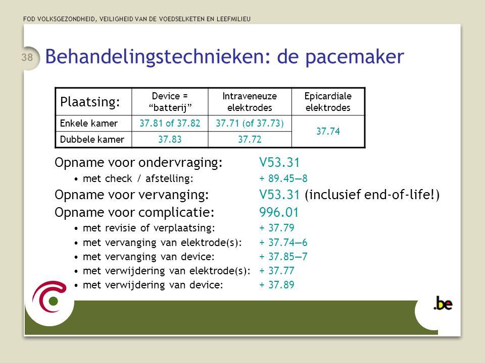 FOD VOLKSGEZONDHEID, VEILIGHEID VAN DE VOEDSELKETEN EN LEEFMILIEU 38 Behandelingstechnieken: de pacemaker Opname voor ondervraging:V53.31 •met check / afstelling:+ 89.45—8 Opname voor vervanging:V53.31 (inclusief end-of-life!) Opname voor complicatie:996.01 •met revisie of verplaatsing:+ 37.79 •met vervanging van elektrode(s):+ 37.74—6 •met vervanging van device:+ 37.85—7 •met verwijdering van elektrode(s):+ 37.77 •met verwijdering van device:+ 37.89 Plaatsing: Device = batterij Intraveneuze elektrodes Epicardiale elektrodes Enkele kamer 37.81 of 37.8237.71 (of 37.73) 37.74 Dubbele kamer 37.8337.72