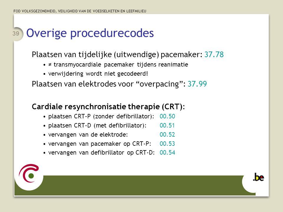 FOD VOLKSGEZONDHEID, VEILIGHEID VAN DE VOEDSELKETEN EN LEEFMILIEU 39 Overige procedurecodes Plaatsen van tijdelijke (uitwendige) pacemaker: 37.78 •≠ transmyocardiale pacemaker tijdens reanimatie •verwijdering wordt niet gecodeerd.
