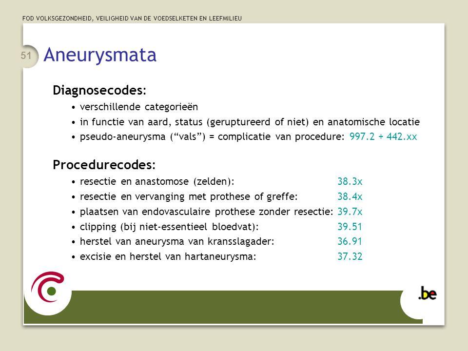 FOD VOLKSGEZONDHEID, VEILIGHEID VAN DE VOEDSELKETEN EN LEEFMILIEU 51 Aneurysmata Diagnosecodes: •verschillende categorieën •in functie van aard, status (geruptureerd of niet) en anatomische locatie •pseudo-aneurysma ( vals ) = complicatie van procedure: 997.2 + 442.xx Procedurecodes: •resectie en anastomose (zelden):38.3x •resectie en vervanging met prothese of greffe:38.4x •plaatsen van endovasculaire prothese zonder resectie:39.7x •clipping (bij niet-essentieel bloedvat):39.51 •herstel van aneurysma van kransslagader:36.91 •excisie en herstel van hartaneurysma:37.32