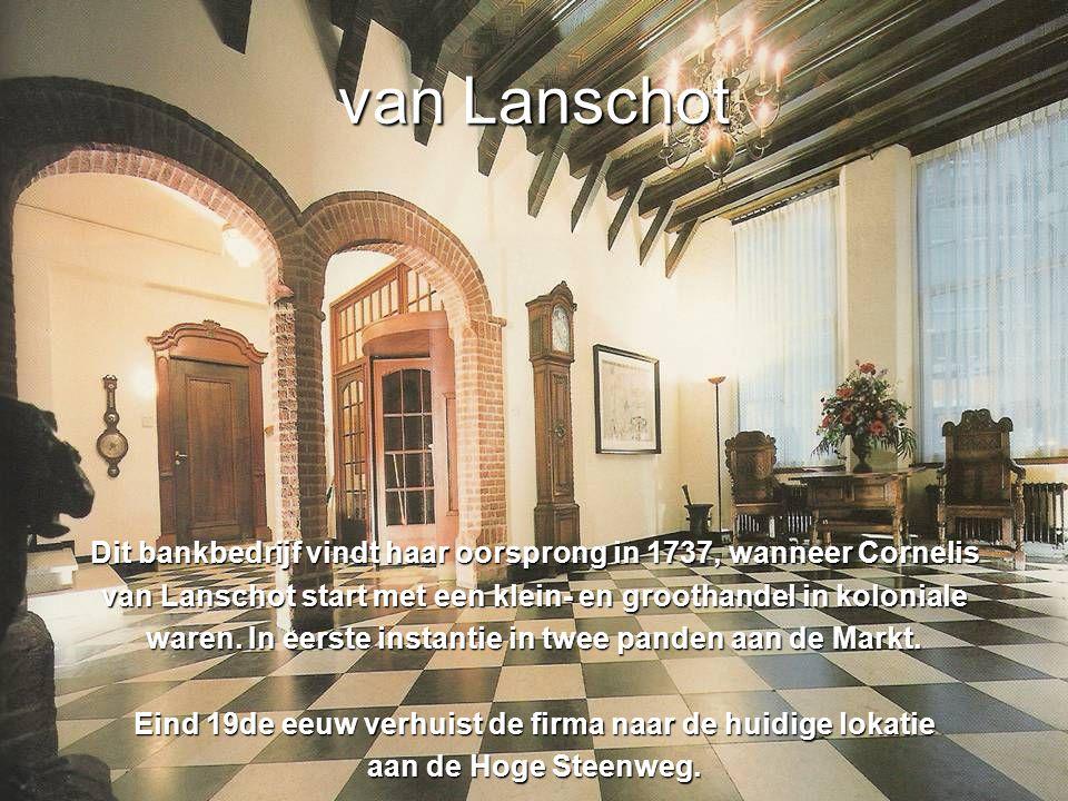 van Lanschot Dit bankbedrijf vindt haar oorsprong in 1737, wanneer Cornelis van Lanschot start met een klein- en groothandel in koloniale waren.