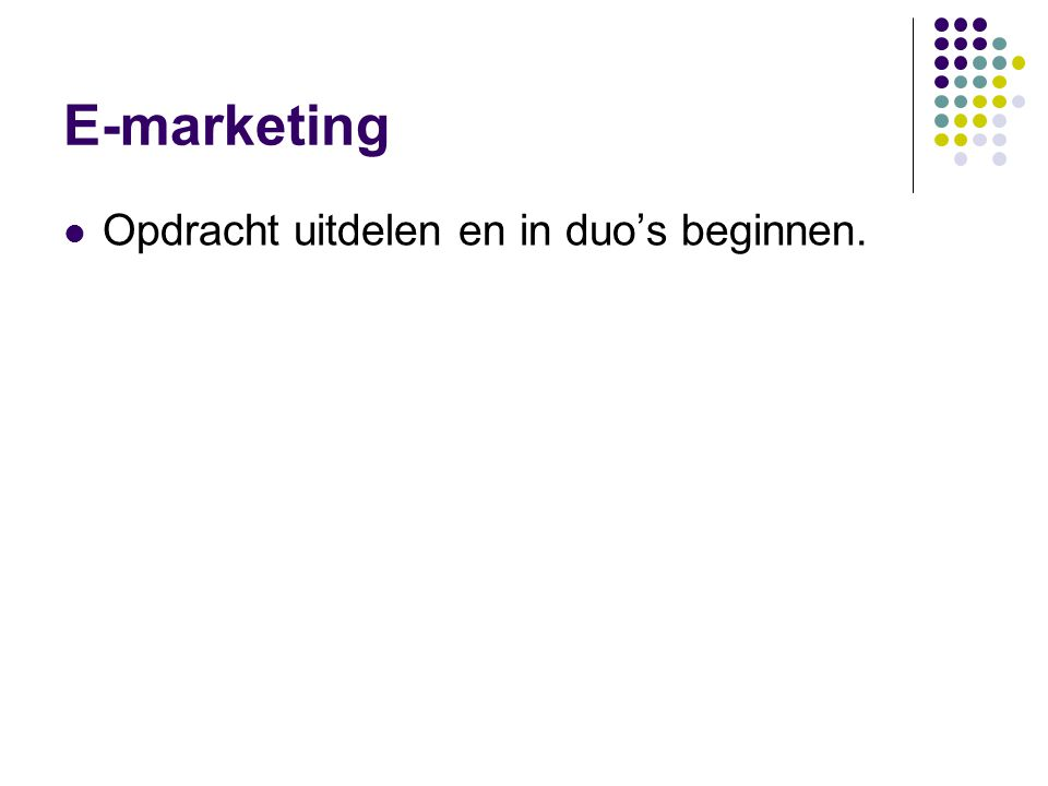 E-marketing  Opdracht uitdelen en in duo's beginnen.