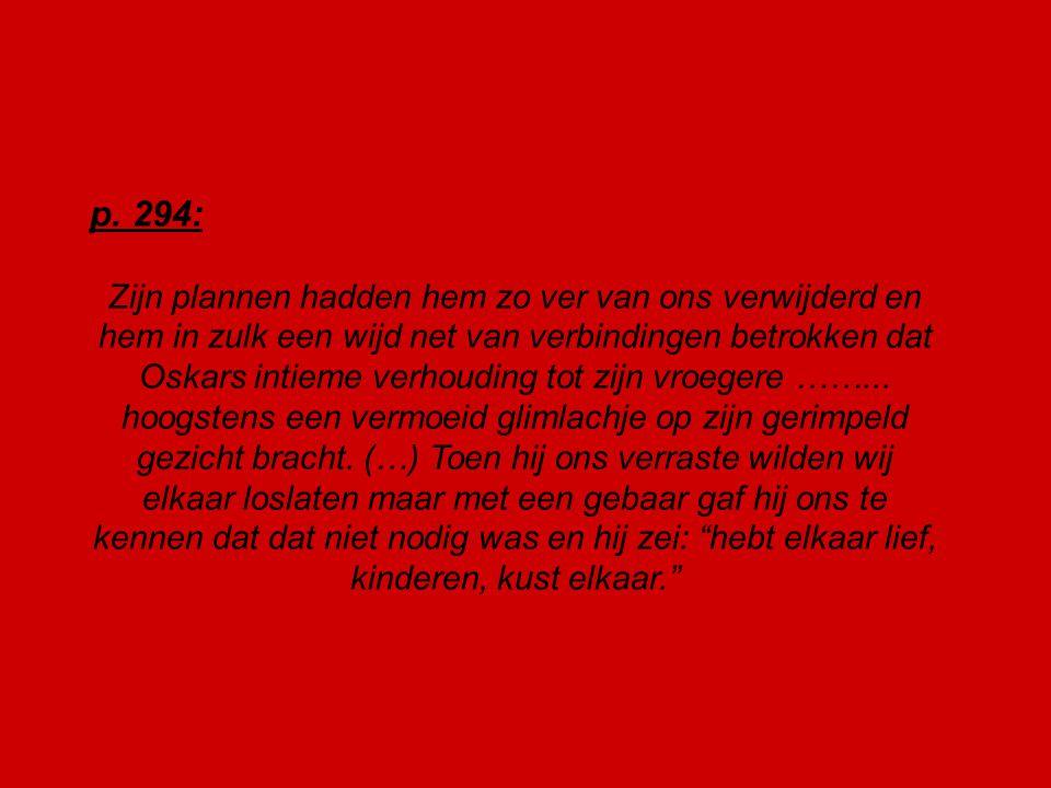 p. 294: Zijn plannen hadden hem zo ver van ons verwijderd en hem in zulk een wijd net van verbindingen betrokken dat Oskars intieme verhouding tot zij
