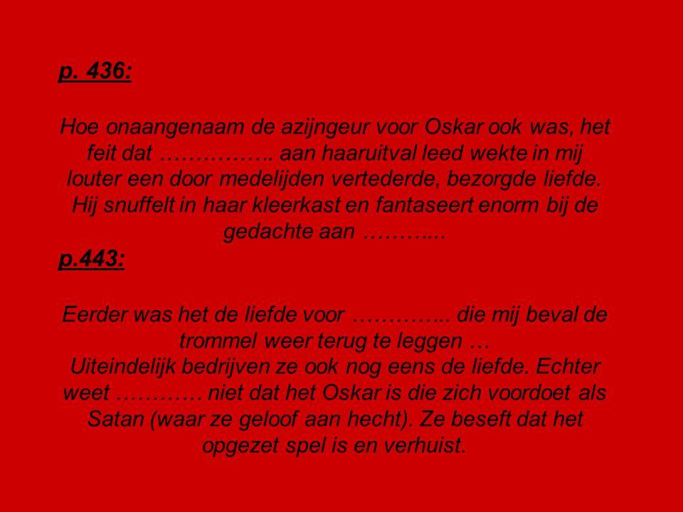 p. 436: Hoe onaangenaam de azijngeur voor Oskar ook was, het feit dat ……………. aan haaruitval leed wekte in mij louter een door medelijden vertederde, b