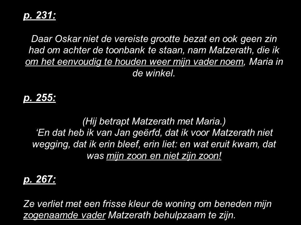 p. 231: Daar Oskar niet de vereiste grootte bezat en ook geen zin had om achter de toonbank te staan, nam Matzerath, die ik om het eenvoudig te houden