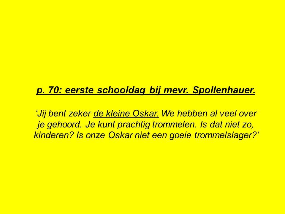 p. 70: eerste schooldag bij mevr. Spollenhauer. 'Jij bent zeker de kleine Oskar. We hebben al veel over je gehoord. Je kunt prachtig trommelen. Is dat