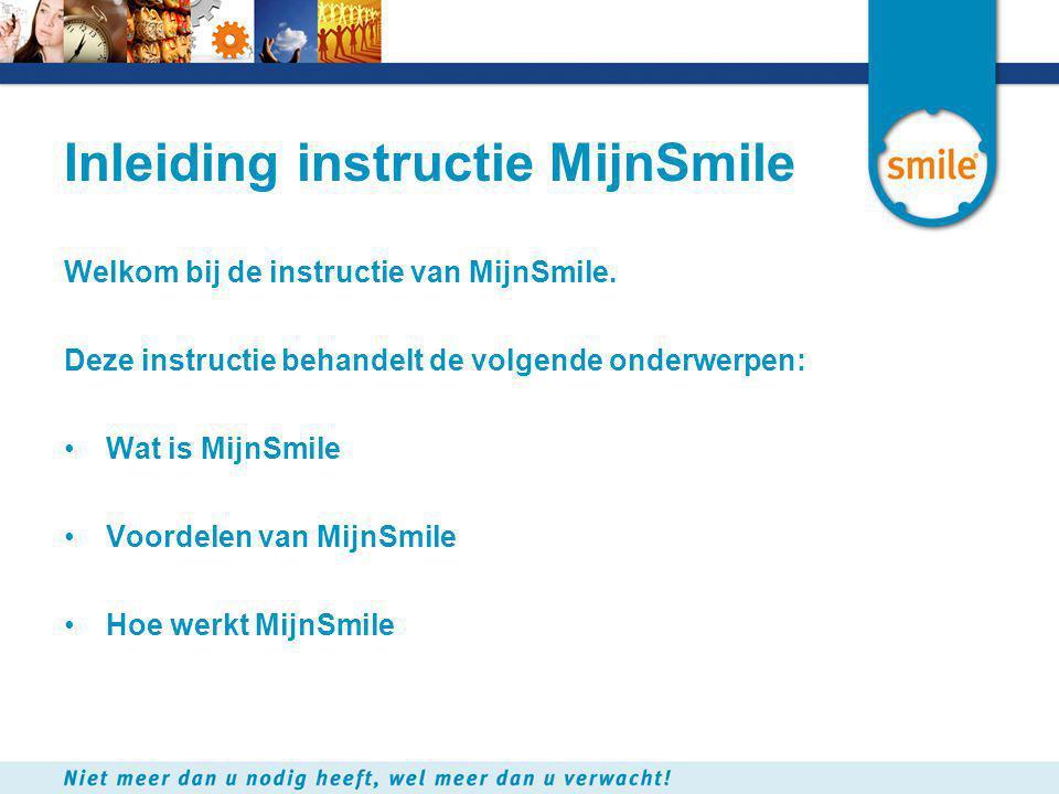 Inleiding instructie MijnSmile Welkom bij de instructie van MijnSmile. Deze instructie behandelt de volgende onderwerpen: •Wat is MijnSmile •Voordelen