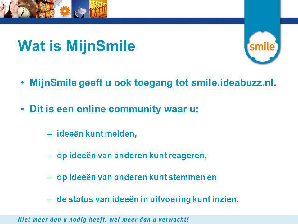 Wat is MijnSmile •MijnSmile geeft u ook toegang tot smile.ideabuzz.nl. •Dit is een online community waar u: –ideeën kunt melden, –op ideeën van andere