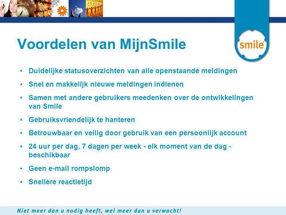 Voordelen van MijnSmile •Duidelijke statusoverzichten van alle openstaande meldingen •Snel en makkelijk nieuwe meldingen indienen •Samen met andere gebruikers meedenken over de ontwikkelingen van Smile •Gebruiksvriendelijk te hanteren •Betrouwbaar en veilig door gebruik van een persoonlijk account •24 uur per dag, 7 dagen per week - elk moment van de dag - beschikbaar •Geen e-mail rompslomp •Snellere reactietijd