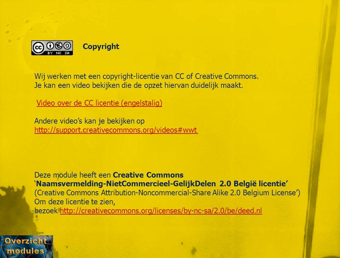 Copyright Deze module heeft een Creative Commons 'Naamsvermelding-NietCommercieel-GelijkDelen 2.0 België licentie' (Creative Commons Attribution-Noncommercial-Share Alike 2.0 Belgium License') Om deze licentie te zien, bezoek http://creativecommons.org/licenses/by-nc-sa/2.0/be/deed.nlhttp://creativecommons.org/licenses/by-nc-sa/2.0/be/deed.nl Wij werken met een copyright-licentie van CC of Creative Commons.