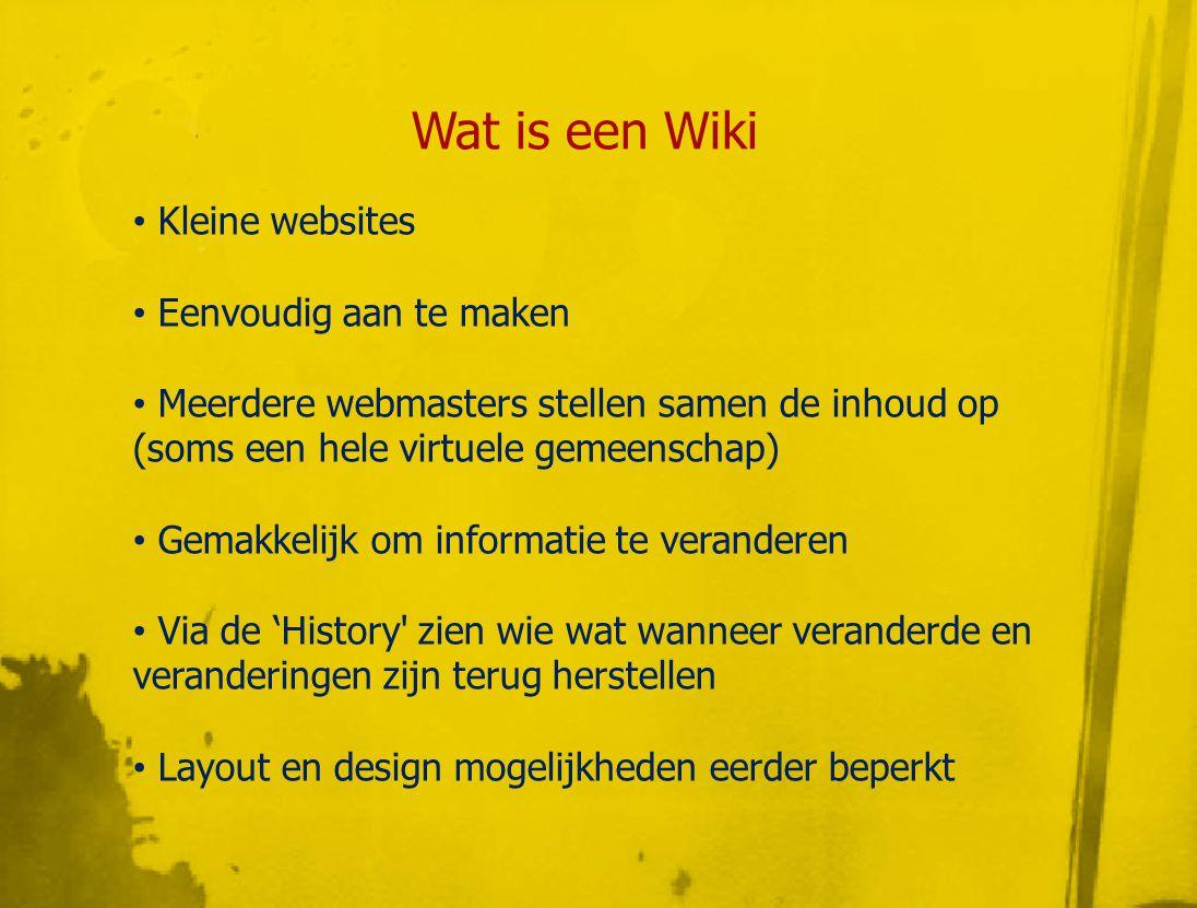Wat is een Wiki • Kleine websites • Eenvoudig aan te maken • Meerdere webmasters stellen samen de inhoud op (soms een hele virtuele gemeenschap) • Gemakkelijk om informatie te veranderen • Via de 'History zien wie wat wanneer veranderde en veranderingen zijn terug herstellen • Layout en design mogelijkheden eerder beperkt