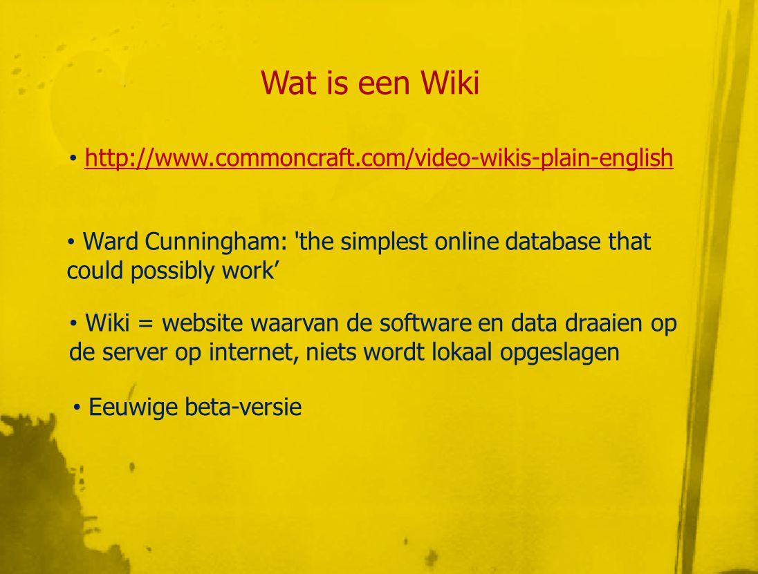 Wat is een Wiki • http://www.commoncraft.com/video-wikis-plain-englishhttp://www.commoncraft.com/video-wikis-plain-english • Ward Cunningham: the simplest online database that could possibly work' • Wiki = website waarvan de software en data draaien op de server op internet, niets wordt lokaal opgeslagen • Eeuwige beta-versie