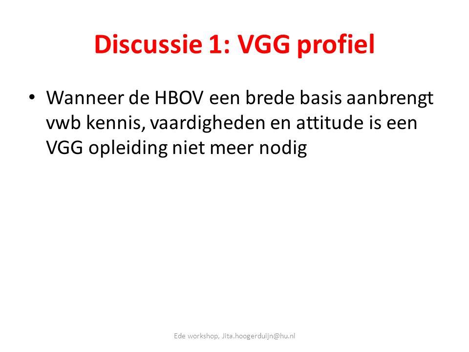 Discussie 1: VGG profiel • Wanneer de HBOV een brede basis aanbrengt vwb kennis, vaardigheden en attitude is een VGG opleiding niet meer nodig Ede wor