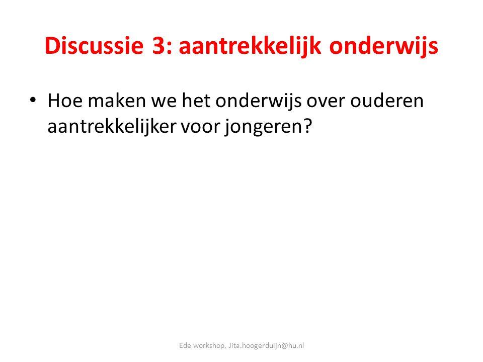 Discussie 3: aantrekkelijk onderwijs • Hoe maken we het onderwijs over ouderen aantrekkelijker voor jongeren? Ede workshop, Jita.hoogerduijn@hu.nl