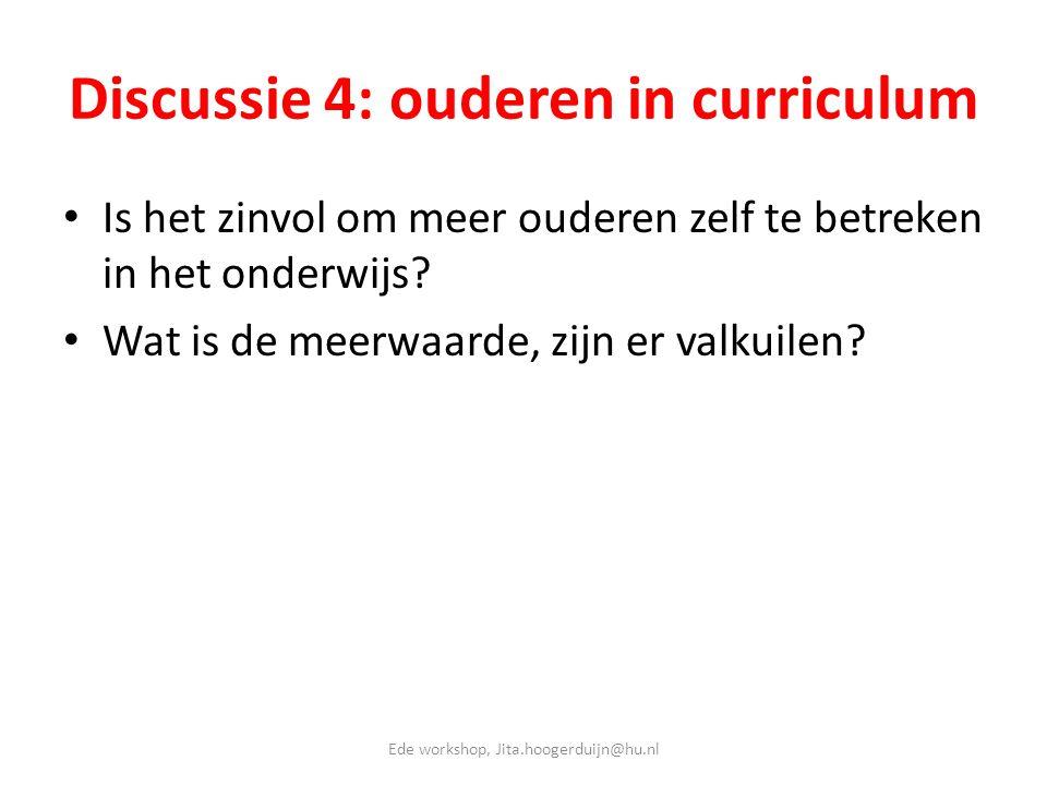 Discussie 4: ouderen in curriculum • Is het zinvol om meer ouderen zelf te betreken in het onderwijs? • Wat is de meerwaarde, zijn er valkuilen? Ede w