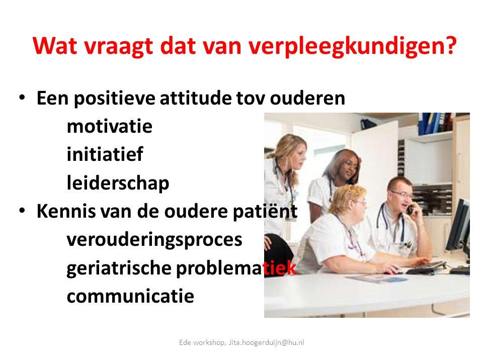 Wat vraagt dat van verpleegkundigen? • Een positieve attitude tov ouderen motivatie initiatief leiderschap • Kennis van de oudere patiënt verouderings
