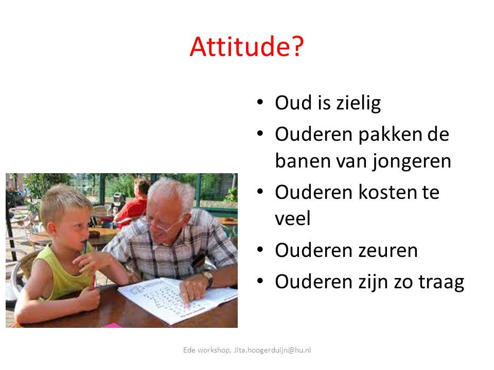 Attitude? • Oud is zielig • Ouderen pakken de banen van jongeren • Ouderen kosten te veel • Ouderen zeuren • Ouderen zijn zo traag Ede workshop, Jita.