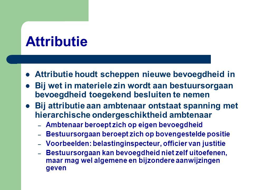 Attributie  Attributie houdt scheppen nieuwe bevoegdheid in  Bij wet in materiele zin wordt aan bestuursorgaan bevoegdheid toegekend besluiten te ne