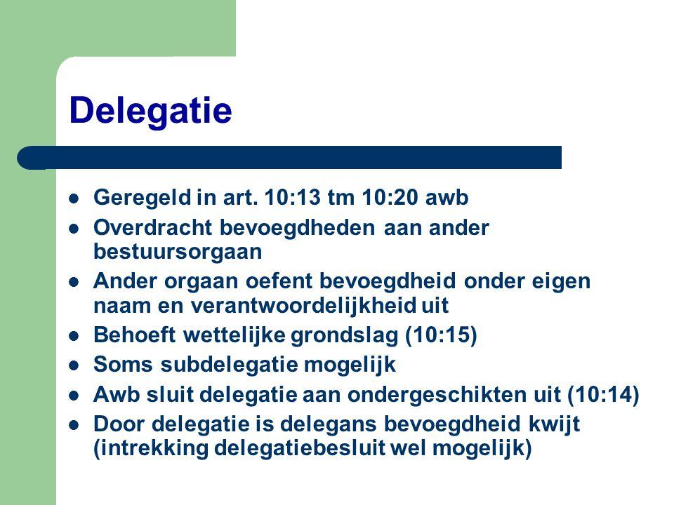 Delegatie  Geregeld in art. 10:13 tm 10:20 awb  Overdracht bevoegdheden aan ander bestuursorgaan  Ander orgaan oefent bevoegdheid onder eigen naam