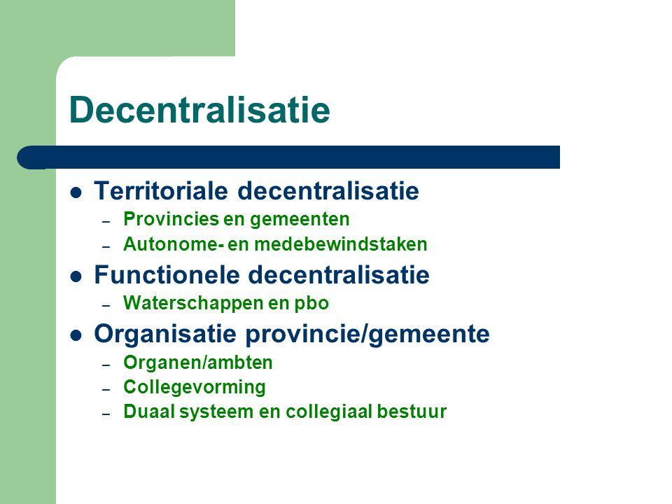 Decentralisatie  Territoriale decentralisatie – Provincies en gemeenten – Autonome- en medebewindstaken  Functionele decentralisatie – Waterschappen