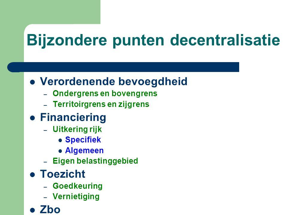 Bijzondere punten decentralisatie  Verordenende bevoegdheid – Ondergrens en bovengrens – Territoirgrens en zijgrens  Financiering – Uitkering rijk 