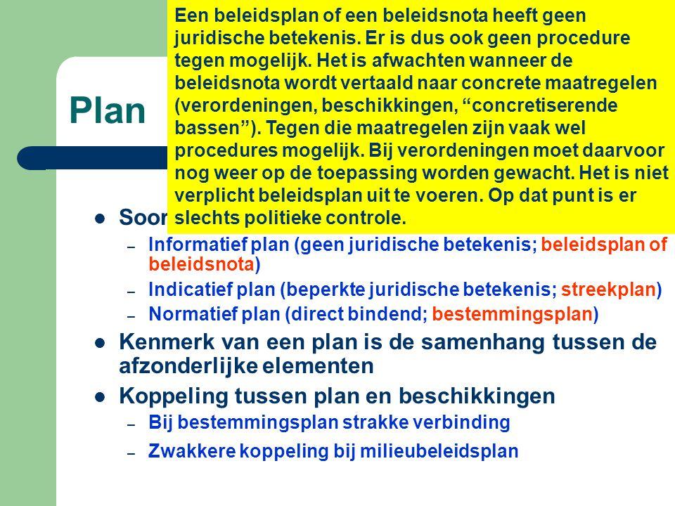 Plan  Soorten plannen: – Informatief plan (geen juridische betekenis; beleidsplan of beleidsnota) – Indicatief plan (beperkte juridische betekenis; streekplan) – Normatief plan (direct bindend; bestemmingsplan)  Kenmerk van een plan is de samenhang tussen de afzonderlijke elementen  Koppeling tussen plan en beschikkingen – Bij bestemmingsplan strakke verbinding – Zwakkere koppeling bij milieubeleidsplan Een beleidsplan of een beleidsnota heeft geen juridische betekenis.