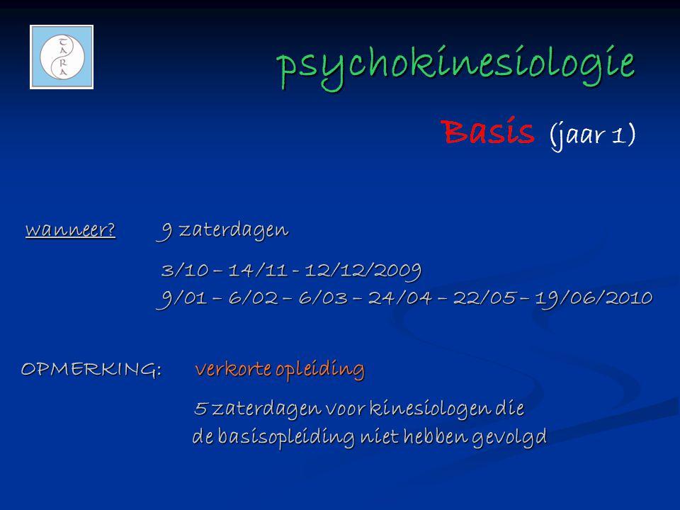 psychokinesiologie psychokinesiologie wanneer?9 zaterdagen 3/10 – 14/11 - 12/12/2009 9/01 – 6/02 – 6/03 – 24/04 – 22/05 – 19/06/2010 OPMERKING: verkorte opleiding 5 zaterdagen voor kinesiologen die de basisopleiding niet hebben gevolgd 5 zaterdagen voor kinesiologen die de basisopleiding niet hebben gevolgd