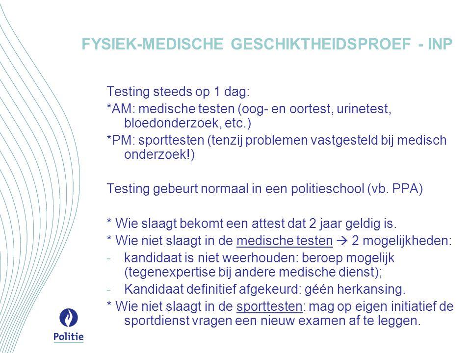 FYSIEK-MEDISCHE GESCHIKTHEIDSPROEF - INP Testing steeds op 1 dag: *AM: medische testen (oog- en oortest, urinetest, bloedonderzoek, etc.) *PM: sporttesten (tenzij problemen vastgesteld bij medisch onderzoek!) Testing gebeurt normaal in een politieschool (vb.