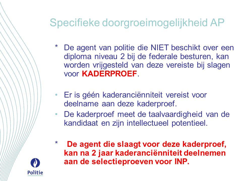 Specifieke doorgroeimogelijkheid AP *De agent van politie die NIET beschikt over een diploma niveau 2 bij de federale besturen, kan worden vrijgesteld van deze vereiste bij slagen voor KADERPROEF.
