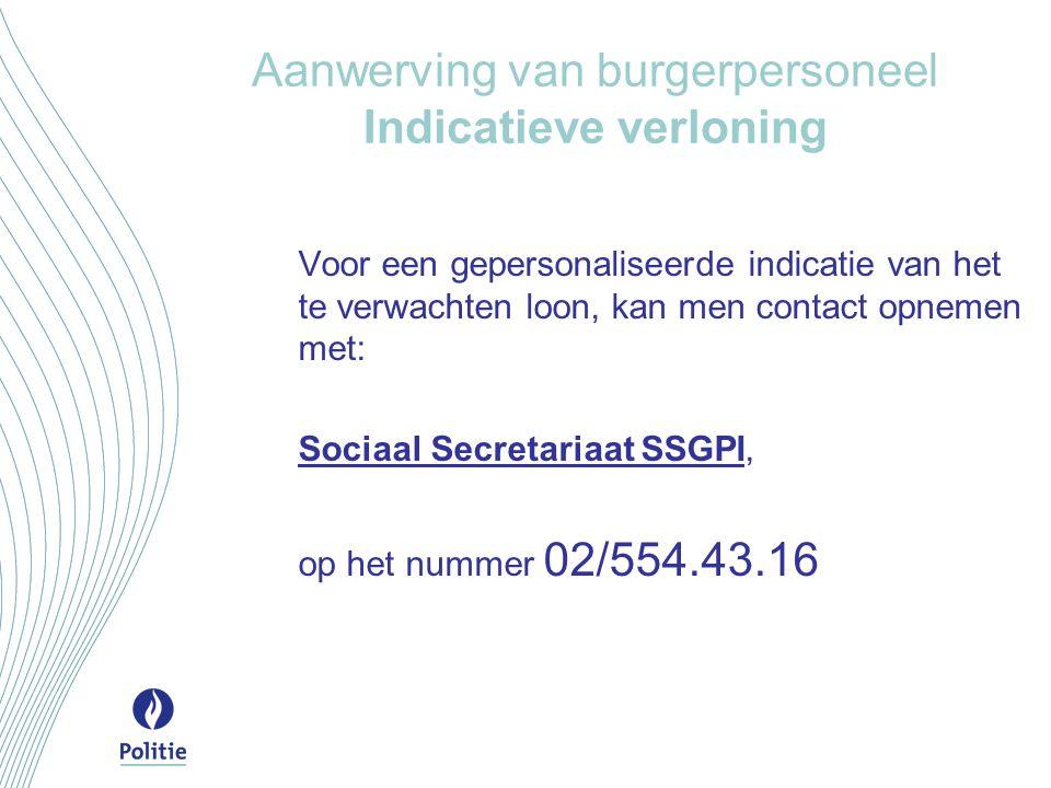 Aanwerving van burgerpersoneel Indicatieve verloning Voor een gepersonaliseerde indicatie van het te verwachten loon, kan men contact opnemen met: Sociaal Secretariaat SSGPI, op het nummer 02/554.43.16
