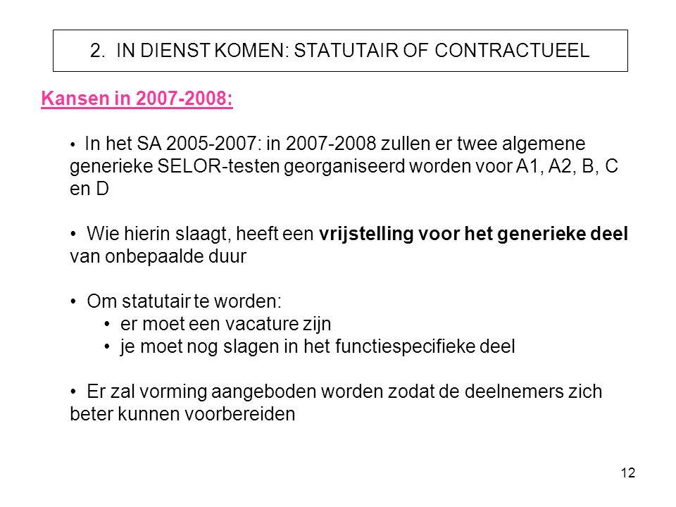 12 2. IN DIENST KOMEN: STATUTAIR OF CONTRACTUEEL Kansen in 2007-2008: • In het SA 2005-2007: in 2007-2008 zullen er twee algemene generieke SELOR-test