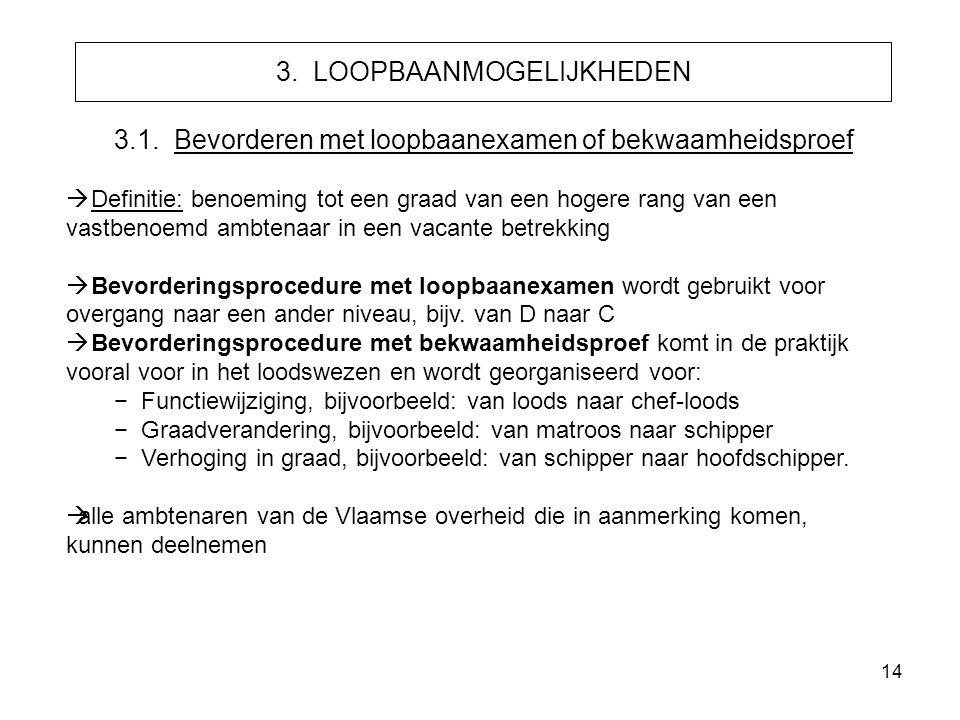 14 3. LOOPBAANMOGELIJKHEDEN 3.1. Bevorderen met loopbaanexamen of bekwaamheidsproef  Definitie: benoeming tot een graad van een hogere rang van een v