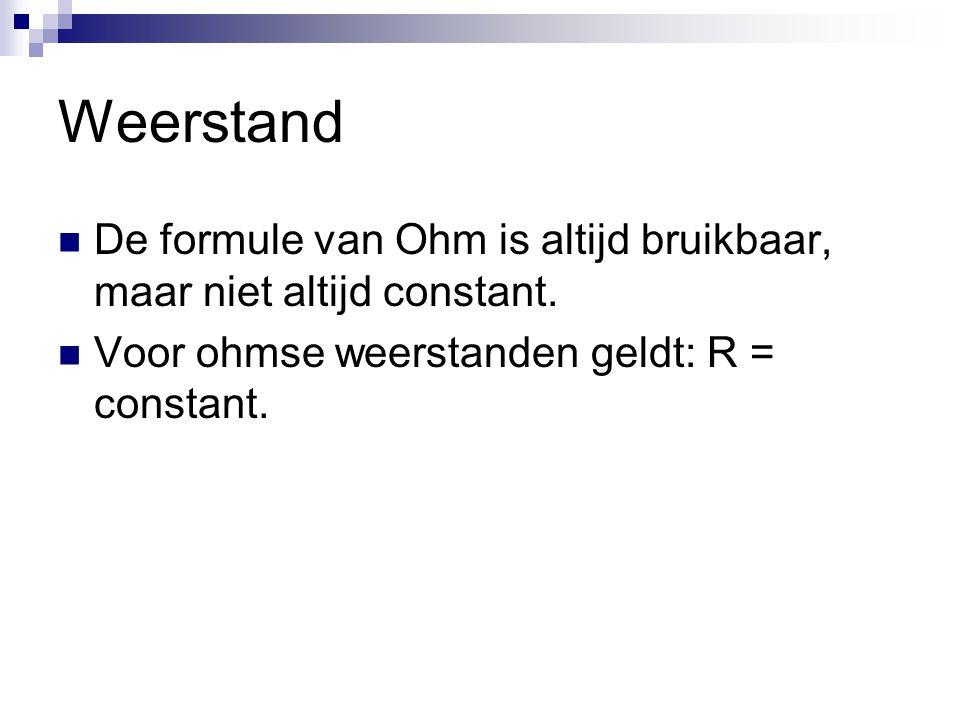 Weerstand  De formule van Ohm is altijd bruikbaar, maar niet altijd constant.  Voor ohmse weerstanden geldt: R = constant.