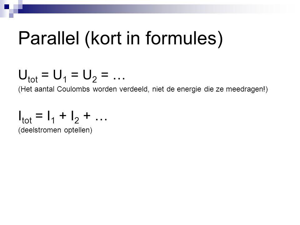 Parallel (kort in formules) U tot = U 1 = U 2 = … (Het aantal Coulombs worden verdeeld, niet de energie die ze meedragen!) I tot = I 1 + I 2 + … (deel