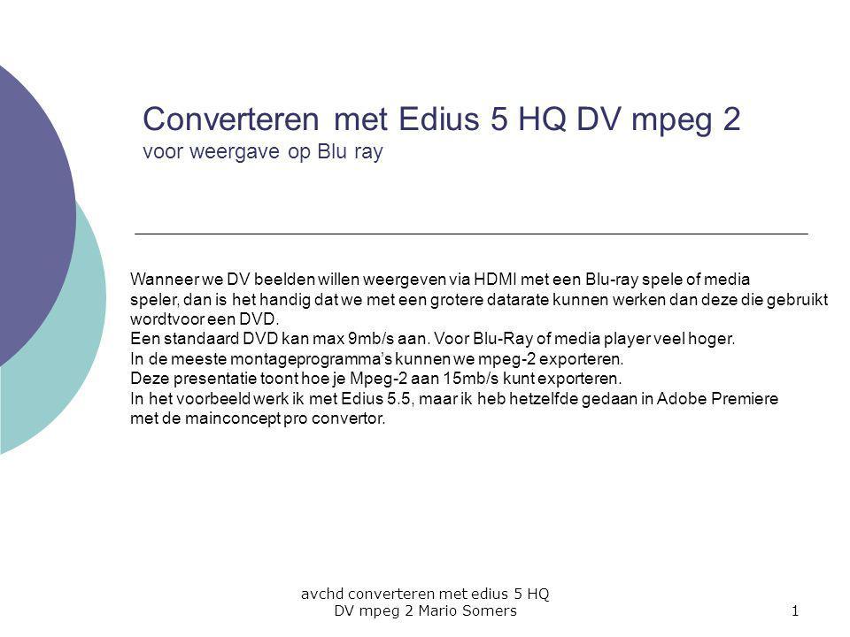avchd converteren met edius 5 HQ DV mpeg 2 Mario Somers1 Converteren met Edius 5 HQ DV mpeg 2 voor weergave op Blu ray Wanneer we DV beelden willen weergeven via HDMI met een Blu-ray spele of media speler, dan is het handig dat we met een grotere datarate kunnen werken dan deze die gebruikt wordtvoor een DVD.