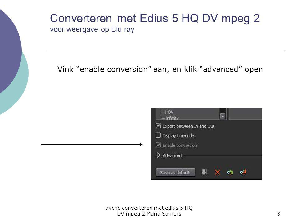 avchd converteren met edius 5 HQ DV mpeg 2 Mario Somers3 Vink enable conversion aan, en klik advanced open Converteren met Edius 5 HQ DV mpeg 2 voor weergave op Blu ray