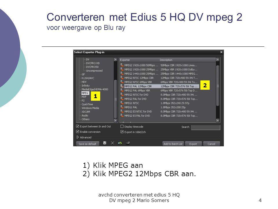 avchd converteren met edius 5 HQ DV mpeg 2 Mario Somers4 Converteren met Edius 5 HQ DV mpeg 2 voor weergave op Blu ray 1 2 1)Klik MPEG aan 2)Klik MPEG2 12Mbps CBR aan.