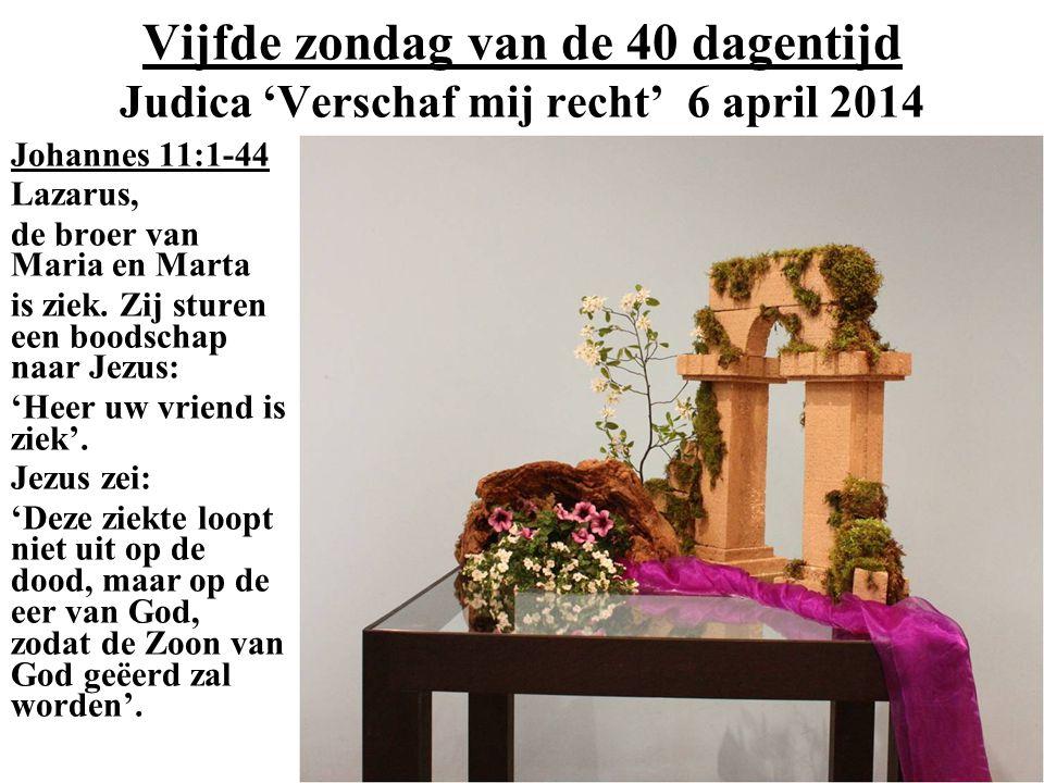 Vijfde zondag van de 40 dagentijd Judica 'Verschaf mij recht' 6 april 2014 Johannes 11:1-44 Lazarus, de broer van Maria en Marta is ziek.