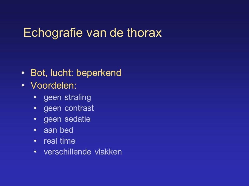Echografie van de thorax •Bot, lucht: beperkend •Voordelen: • geen straling • geen contrast • geen sedatie • aan bed • real time • verschillende vlakk