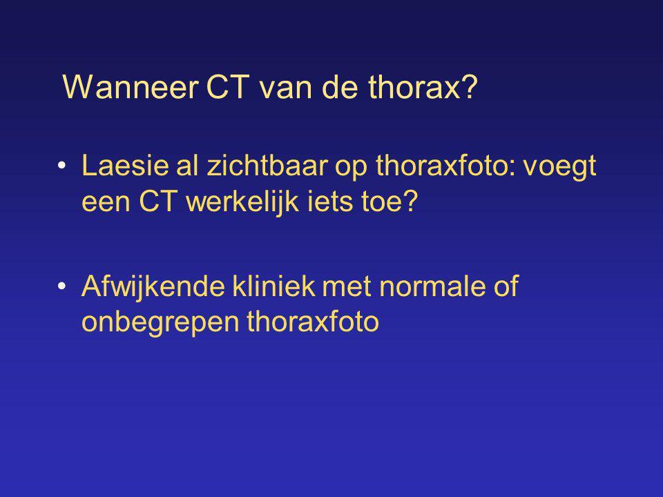 Wanneer CT van de thorax? •Laesie al zichtbaar op thoraxfoto: voegt een CT werkelijk iets toe? •Afwijkende kliniek met normale of onbegrepen thoraxfot