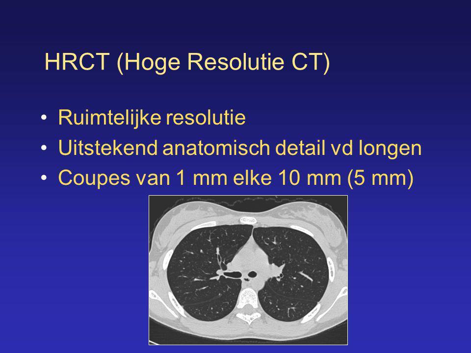 HRCT (Hoge Resolutie CT) •Ruimtelijke resolutie •Uitstekend anatomisch detail vd longen •Coupes van 1 mm elke 10 mm (5 mm)