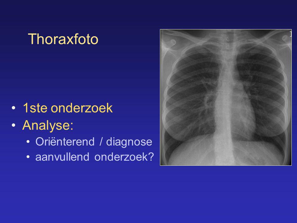 Thoraxfoto •1ste onderzoek •Analyse: •Oriënterend / diagnose •aanvullend onderzoek?