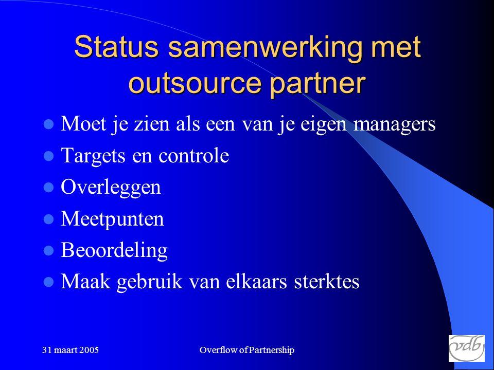 31 maart 2005Overflow of Partnership Status samenwerking met outsource partner  Moet je zien als een van je eigen managers  Targets en controle  Overleggen  Meetpunten  Beoordeling  Maak gebruik van elkaars sterktes