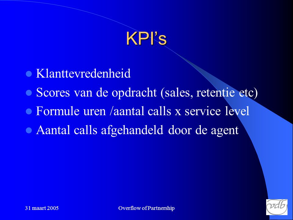31 maart 2005Overflow of Partnership KPI's  Klanttevredenheid  Scores van de opdracht (sales, retentie etc)  Formule uren /aantal calls x service level  Aantal calls afgehandeld door de agent